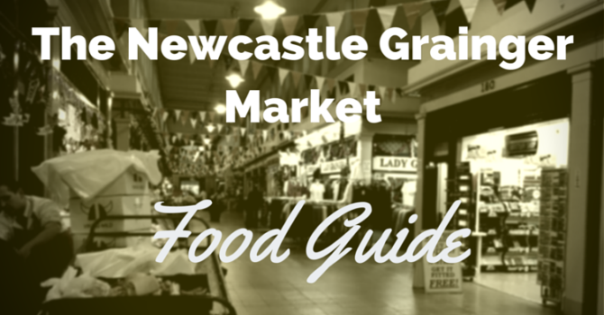 The Newcastle Grainger Market Food Guide